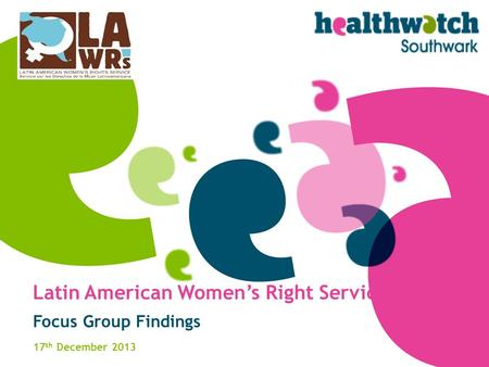 Latin American Women's Right Service Focus Group Findings 17 th December 2013.