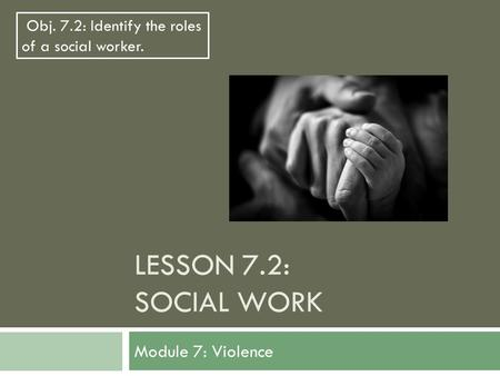 LESSON 7.2: SOCIAL WORK Module 7: Violence Obj. 7.2: Identify the roles of a social worker.
