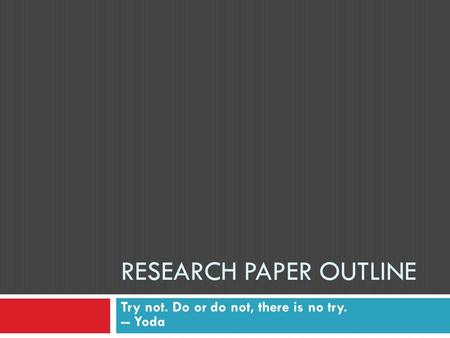 RESEARCH PAPER OUTLINE Try not. Do or do not, there is no try. -- Yoda.