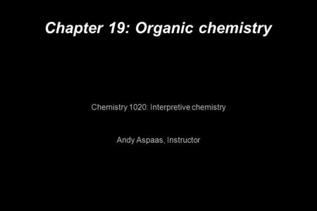 Chapter 19: Organic chemistry Chemistry 1020: Interpretive chemistry Andy Aspaas, Instructor.