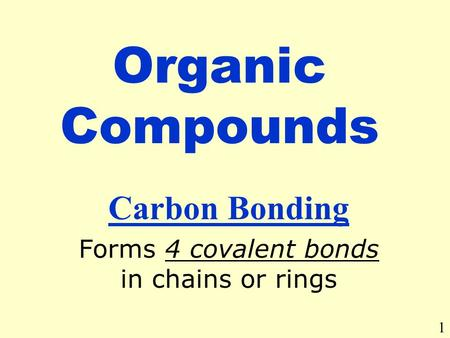 Organic Compounds Carbon Bonding Forms 4 covalent bonds in chains or rings 1.