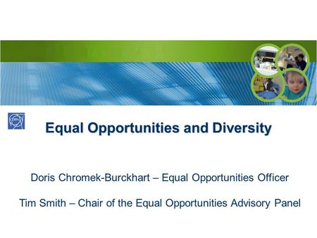 Equal Opportunities and Diversity Doris Chromek-Burckhart – Equal Opportunities Officer Tim Smith – Chair of the Equal Opportunities Advisory Panel.