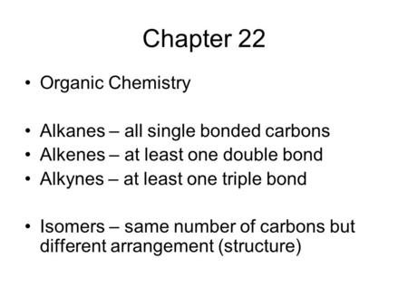 Chapter 22 Organic Chemistry Alkanes – all single bonded carbons Alkenes – at least one double bond Alkynes – at least one triple bond Isomers – same number.