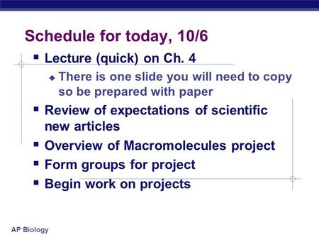 AP Biology Schedule for today, 10/6  Lecture (quick) on Ch. 4  There is one slide you will need to copy so be prepared with paper  Review of expectations.