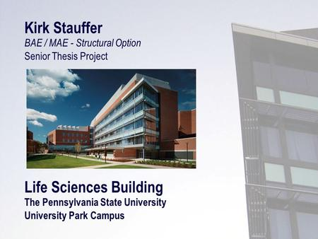 Kirk Stauffer BAE / MAE - Structural Option Senior Thesis Project Life Sciences Building The Pennsylvania State University University Park Campus.