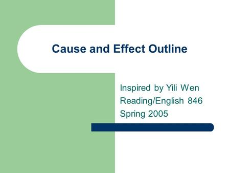 Cause and Effect Outline Inspired by Yili Wen Reading/English 846 Spring 2005.