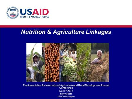 Nutrition & Agriculture Linkages The Association for International Agriculture and Rural Development Annual Conference June 5 th 2012 Sally Abbott USAID/Washington.