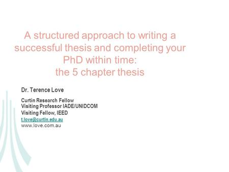 A structured approach to writing a successful thesis and completing your PhD within time: the 5 chapter thesis Dr. Terence Love Curtin Research Fellow.