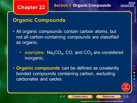 Copyright © by Holt, Rinehart and Winston. All rights reserved. ResourcesChapter menu Organic Compounds All organic compounds contain carbon atoms, but.