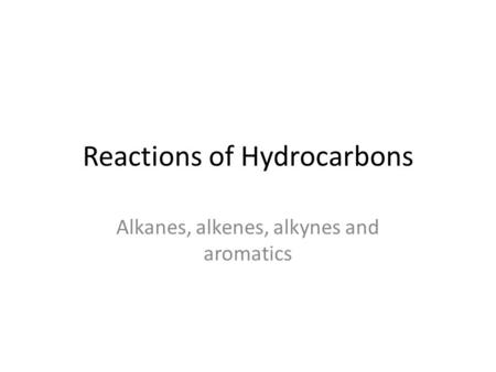Reactions of Hydrocarbons Alkanes, alkenes, alkynes and aromatics.