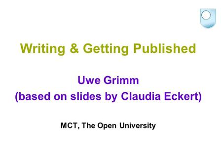 Writing & Getting Published Uwe Grimm (based on slides by Claudia Eckert) MCT, The Open University.