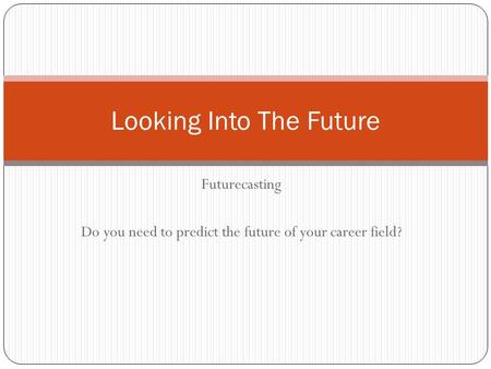 Futurecasting Do you need to predict the future of your career field? Looking Into The Future.