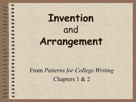 Invention and Arrangement From Patterns for College Writing Chapters 1 & 2.