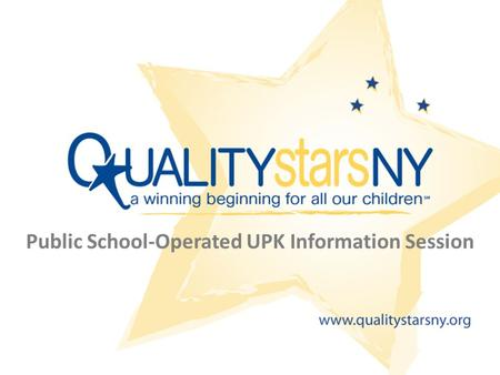 Public School-Operated UPK Information Session. Goals Increase your understanding of QUALITYstarsNY Answer your questions and concerns about participating.