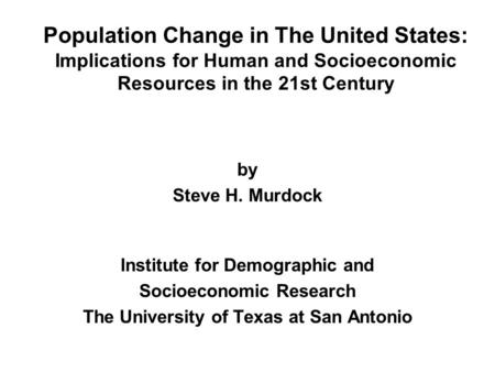 Population Change in The United States: Implications for Human and Socioeconomic Resources in the 21st Century by Steve H. Murdock Institute for Demographic.