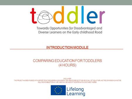 INTRODUCTION MODULE COMPARING EDUCATION FOR TODDLERS (4 HOURS) DISCLAIMER: THIS PROJECT HAS BEEN FUNDED WITH SUPPORT FROM THE EUROPEAN COMMISSION. THIS.