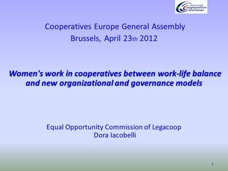 Cooperatives Europe General Assembly Brussels, April 23 th 2012 Women's work in cooperatives between work-life balance and new organizational and governance.