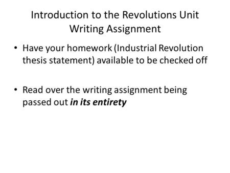 Introduction to the Revolutions Unit Writing Assignment Have your homework (Industrial Revolution thesis statement) available to be checked off Read over.