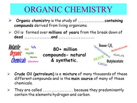 ORGANIC CHEMISTRY  Organic chemistry is the study of................containing compounds derived from living organisms.  Oil is formed over millions.