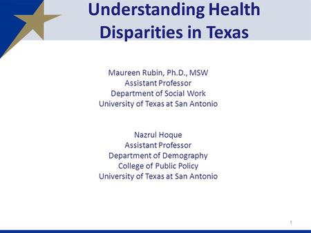 Understanding Health Disparities in Texas Maureen Rubin, Ph.D., MSW Assistant Professor Department of Social Work University of Texas at San Antonio Nazrul.