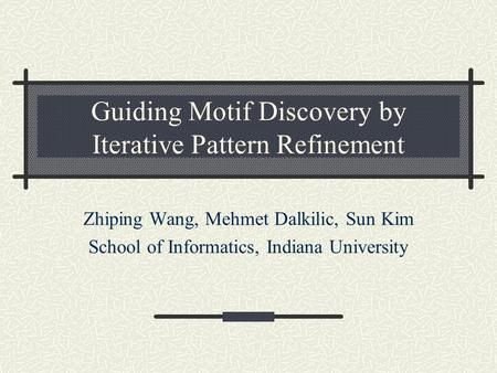 Guiding Motif Discovery by Iterative Pattern Refinement Zhiping Wang, Mehmet Dalkilic, Sun Kim School of Informatics, Indiana University.