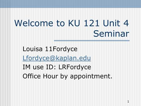1 Welcome to KU 121 Unit 4 Seminar Louisa 11Fordyce IM use ID: LRFordyce Office Hour by appointment.