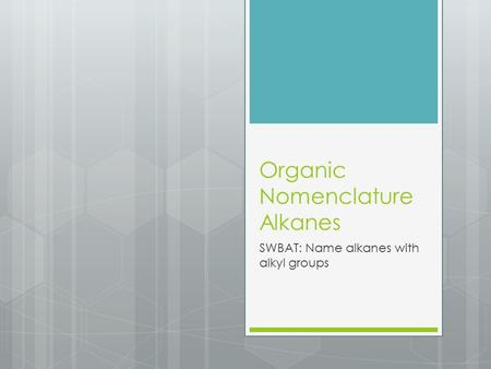 Organic Nomenclature Alkanes SWBAT: Name alkanes with alkyl groups.