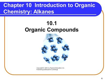 1 Chapter 10 Introduction to Organic Chemistry: Alkanes 10.1 Organic Compounds Copyright © 2005 by Pearson Education, Inc. Publishing as Benjamin Cummings.