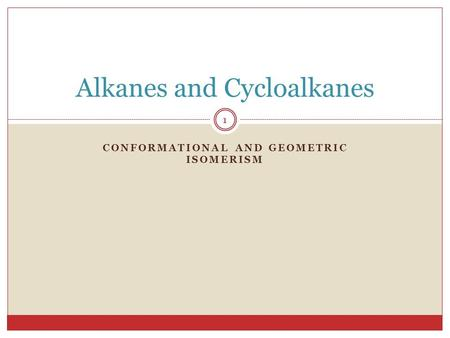 CONFORMATIONAL AND GEOMETRIC ISOMERISM 1 Alkanes and Cycloalkanes.