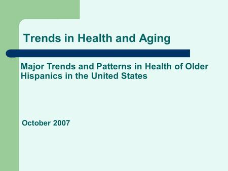 Trends in Health and Aging Major Trends and Patterns in Health of Older Hispanics in the United States October 2007.