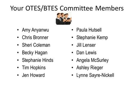 Your OTES/BTES Committee Members Amy Anyanwu Chris Bronner Sheri Coleman Becky Hagan Stephanie Hinds Tim Hopkins Jen Howard Paula Hutsell Stephanie Kemp.