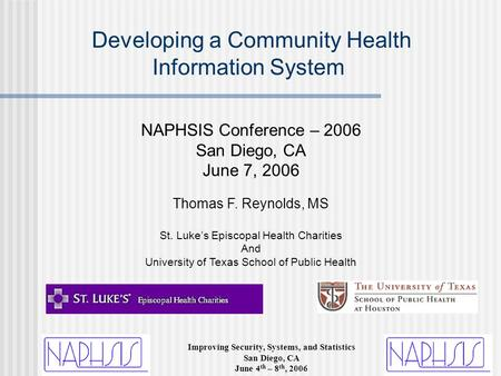 Improving Security, Systems, and Statistics San Diego, CA June 4 th – 8 th, 2006 Developing a Community Health Information System NAPHSIS Conference –