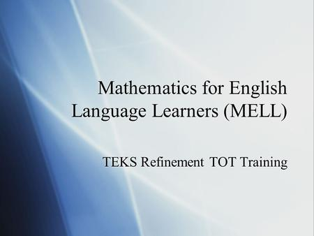 Mathematics for English Language Learners (MELL) TEKS Refinement TOT Training.