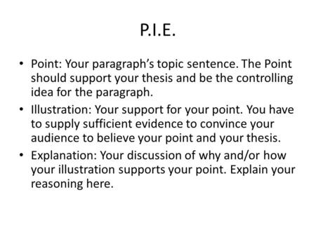 P.I.E. Point: Your paragraph's topic sentence. The Point should support your thesis and be the controlling idea for the paragraph. Illustration: Your support.