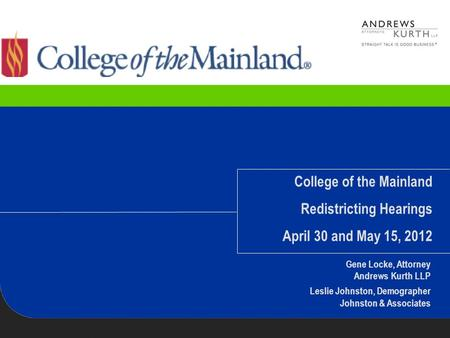 College of the Mainland Redistricting Hearings April 30 and May 15, 2012 Gene Locke, Attorney Andrews Kurth LLP Leslie Johnston, Demographer Johnston &