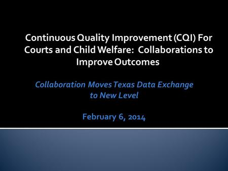 Continuous Quality Improvement (CQI) For Courts and Child Welfare: Collaborations to Improve Outcomes.