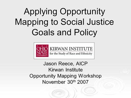 Applying Opportunity Mapping to Social Justice Goals and Policy Jason Reece, AICP Kirwan Institute Opportunity Mapping Workshop November 30 th 2007.