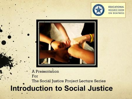 A Presentation For The Social Justice Project Lecture Series Introduction to Social Justice.