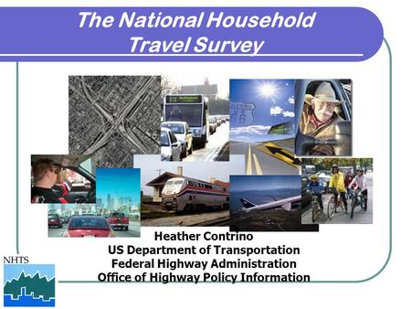 The National Household Travel Survey Heather Contrino US Department of Transportation Federal Highway Administration Office of Highway Policy Information.