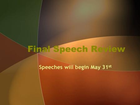 Final Speech Review Speeches will begin May 31 st.