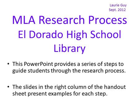 Laurie Guy Sept. 2012 MLA Research Process El Dorado High School Library This PowerPoint provides a series of steps to guide students through the research.