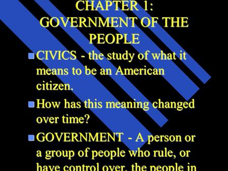 CHAPTER 1: GOVERNMENT OF THE PEOPLE n CIVICS - the study of what it means to be an American citizen. n How has this meaning changed over time? n GOVERNMENT.