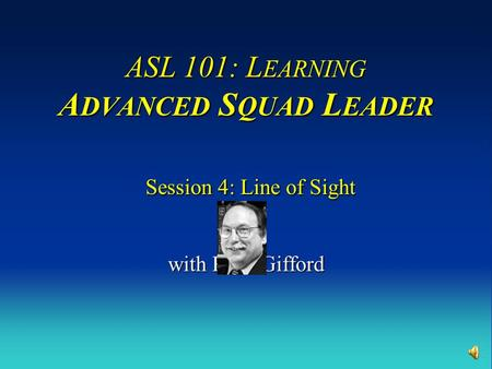 ASL 101: L EARNING A DVANCED S QUAD L EADER Session 4: Line of Sight with Russ Gifford.