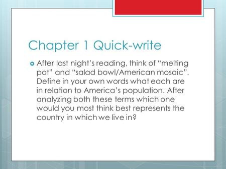"Chapter 1 Quick-write  After last night's reading, think of ""melting pot"" and ""salad bowl/American mosaic"". Define in your own words what each are in."