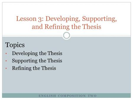Lesson 3: Developing, Supporting, and Refining the Thesis Topics Developing the Thesis Supporting the Thesis Refining the Thesis ENGLISH COMPOSITION TWO.