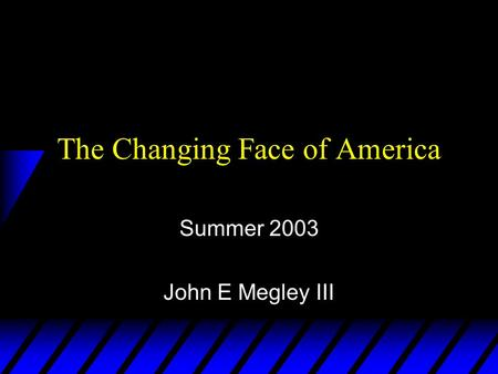 The Changing Face of America Summer 2003 John E Megley III.