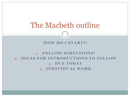 HOW DO I START?! 1. FOLLOW DIRECTIONS! 2. IDEAS FOR INTRODUCTIONS TO FOLLOW 3. DUE TODAY 4. INDIVIDUAL WORK The Macbeth outline.