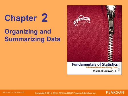 Copyright © 2014, 2013, 2010 and 2007 Pearson Education, Inc. Chapter Organizing and Summarizing Data 2.