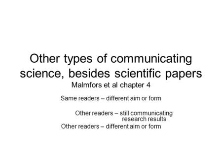 Other types of communicating science, besides scientific papers Malmfors et al chapter 4 Same readers – different aim or form Other readers – still communicating.