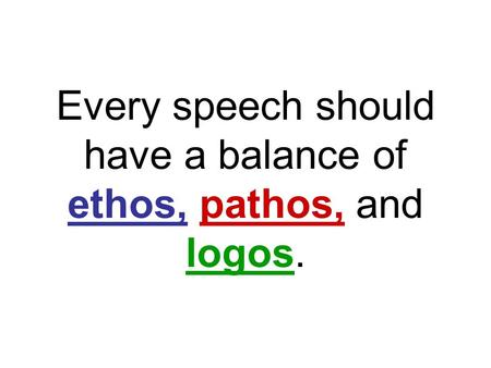 Every speech should have a balance of ethos, pathos, and logos.